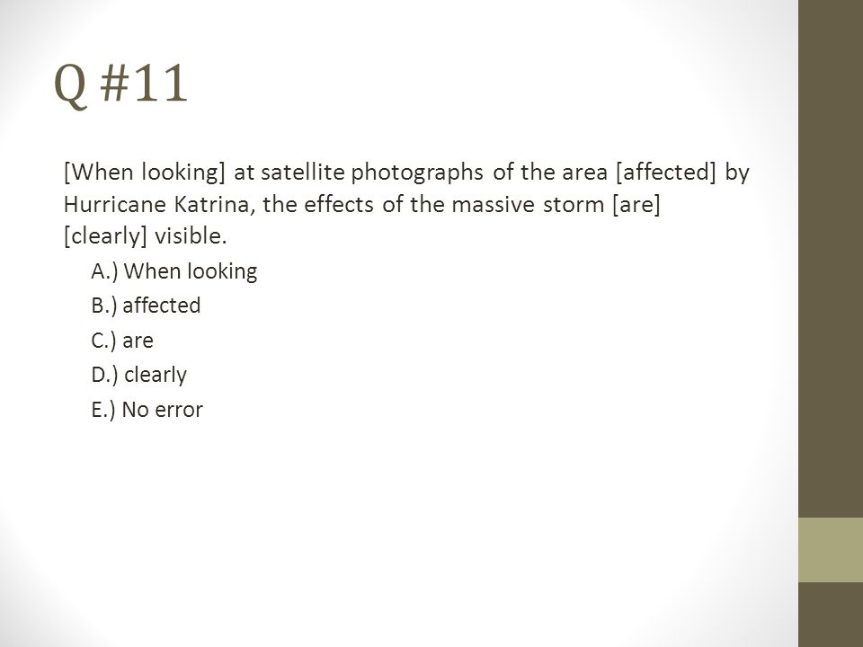 Q #11 [When looking] at satellite photographs of the area [affected] by Hurricane Katrina, the effects of the massive storm [are] [clearly] visible. A