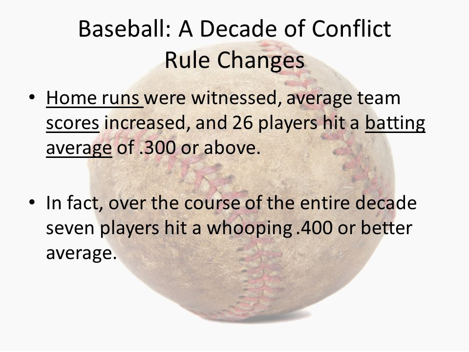 Baseball: A Decade of Conflict Rule Changes Home runs were witnessed, average team scores increased, and 26 players hit a batting average of.300 or above.