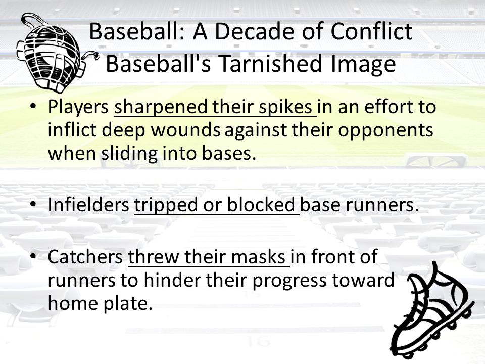 Baseball: A Decade of Conflict Baseball s Tarnished Image Players sharpened their spikes in an effort to inflict deep wounds against their opponents when sliding into bases.