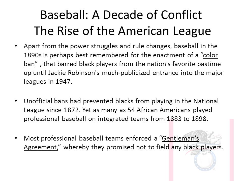 Baseball: A Decade of Conflict The Rise of the American League Apart from the power struggles and rule changes, baseball in the 1890s is perhaps best remembered for the enactment of a color ban , that barred black players from the nation s favorite pastime up until Jackie Robinson s much-publicized entrance into the major leagues in 1947.