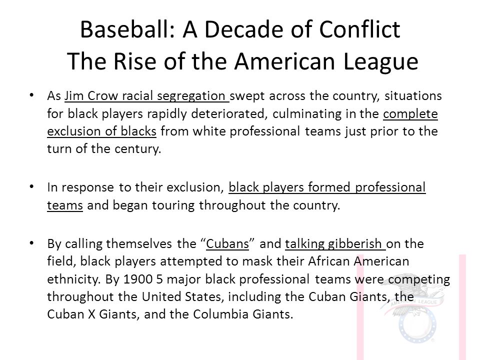 Baseball: A Decade of Conflict The Rise of the American League As Jim Crow racial segregation swept across the country, situations for black players rapidly deteriorated, culminating in the complete exclusion of blacks from white professional teams just prior to the turn of the century.