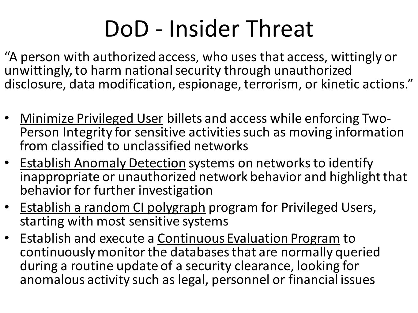 DoD - Insider Threat A person with authorized access, who uses that access, wittingly or unwittingly, to harm national security through unauthorized disclosure, data modification, espionage, terrorism, or kinetic actions. Minimize Privileged User billets and access while enforcing Two- Person Integrity for sensitive activities such as moving information from classified to unclassified networks Establish Anomaly Detection systems on networks to identify inappropriate or unauthorized network behavior and highlight that behavior for further investigation Establish a random CI polygraph program for Privileged Users, starting with most sensitive systems Establish and execute a Continuous Evaluation Program to continuously monitor the databases that are normally queried during a routine update of a security clearance, looking for anomalous activity such as legal, personnel or financial issues