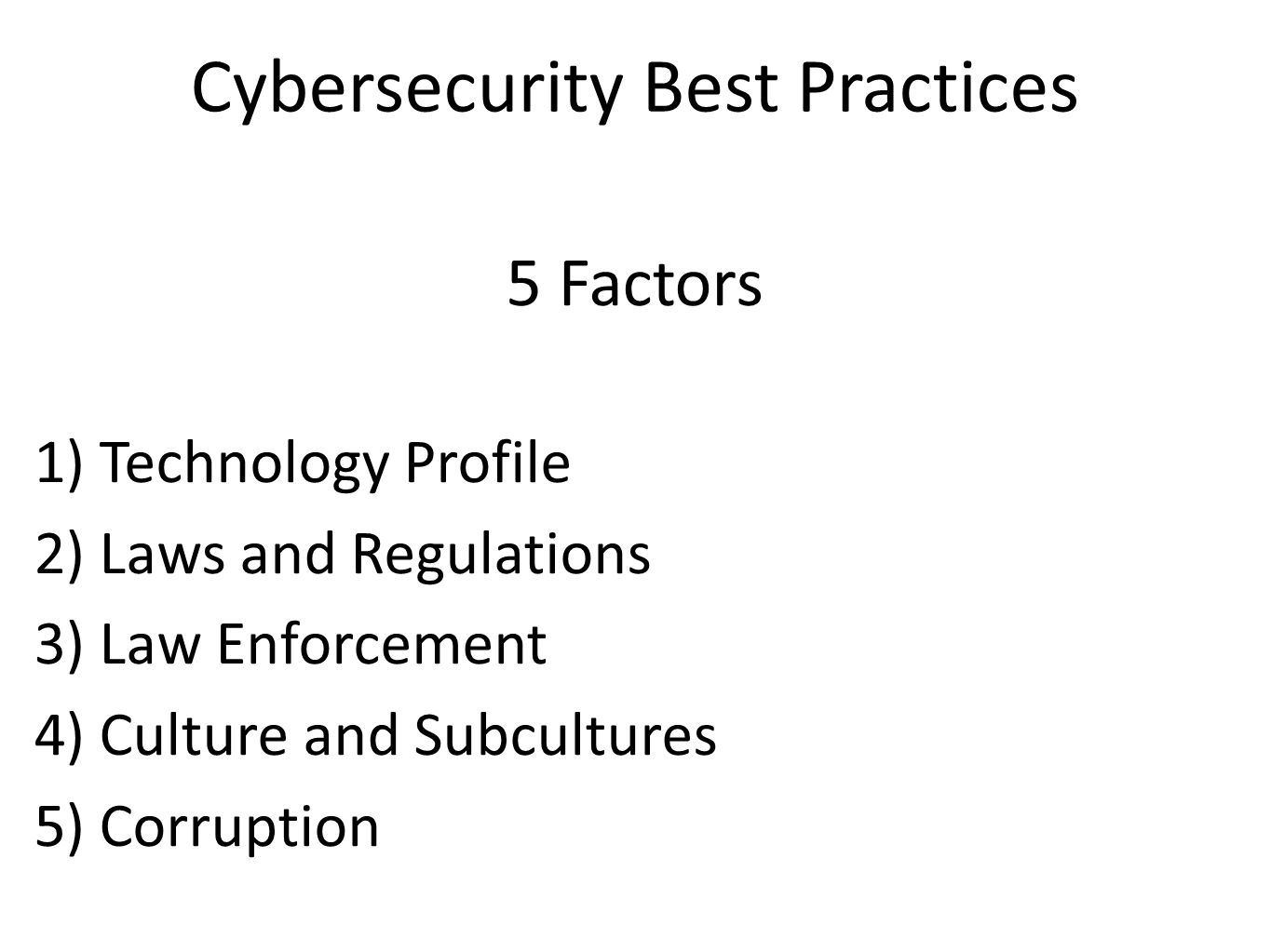 Cybersecurity Best Practices 5 Factors 1) Technology Profile 2) Laws and Regulations 3) Law Enforcement 4) Culture and Subcultures 5) Corruption