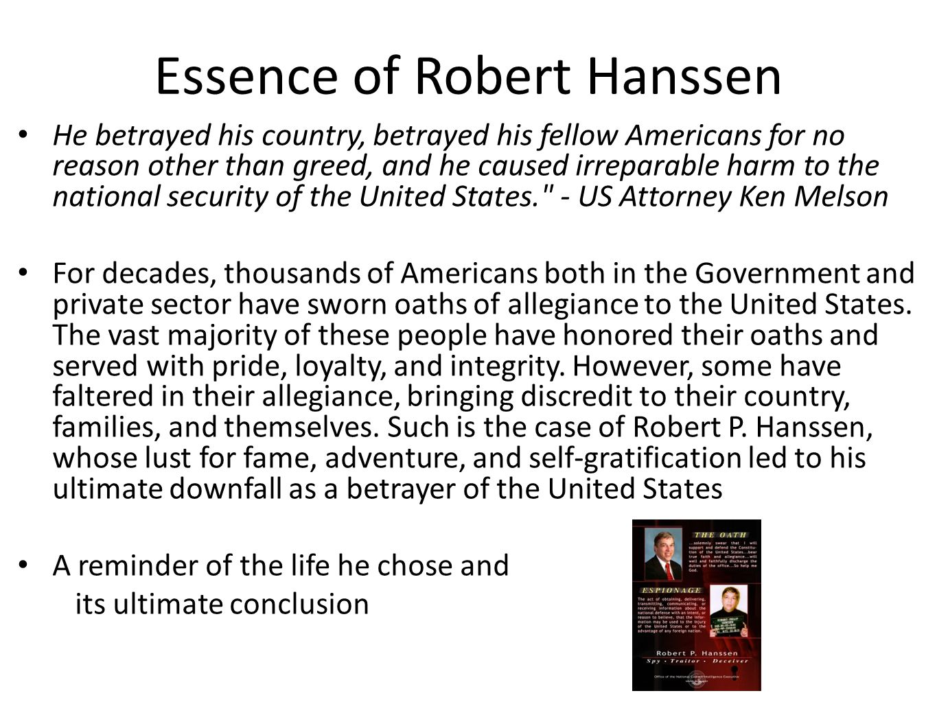 Essence of Robert Hanssen He betrayed his country, betrayed his fellow Americans for no reason other than greed, and he caused irreparable harm to the national security of the United States. - US Attorney Ken Melson For decades, thousands of Americans both in the Government and private sector have sworn oaths of allegiance to the United States.