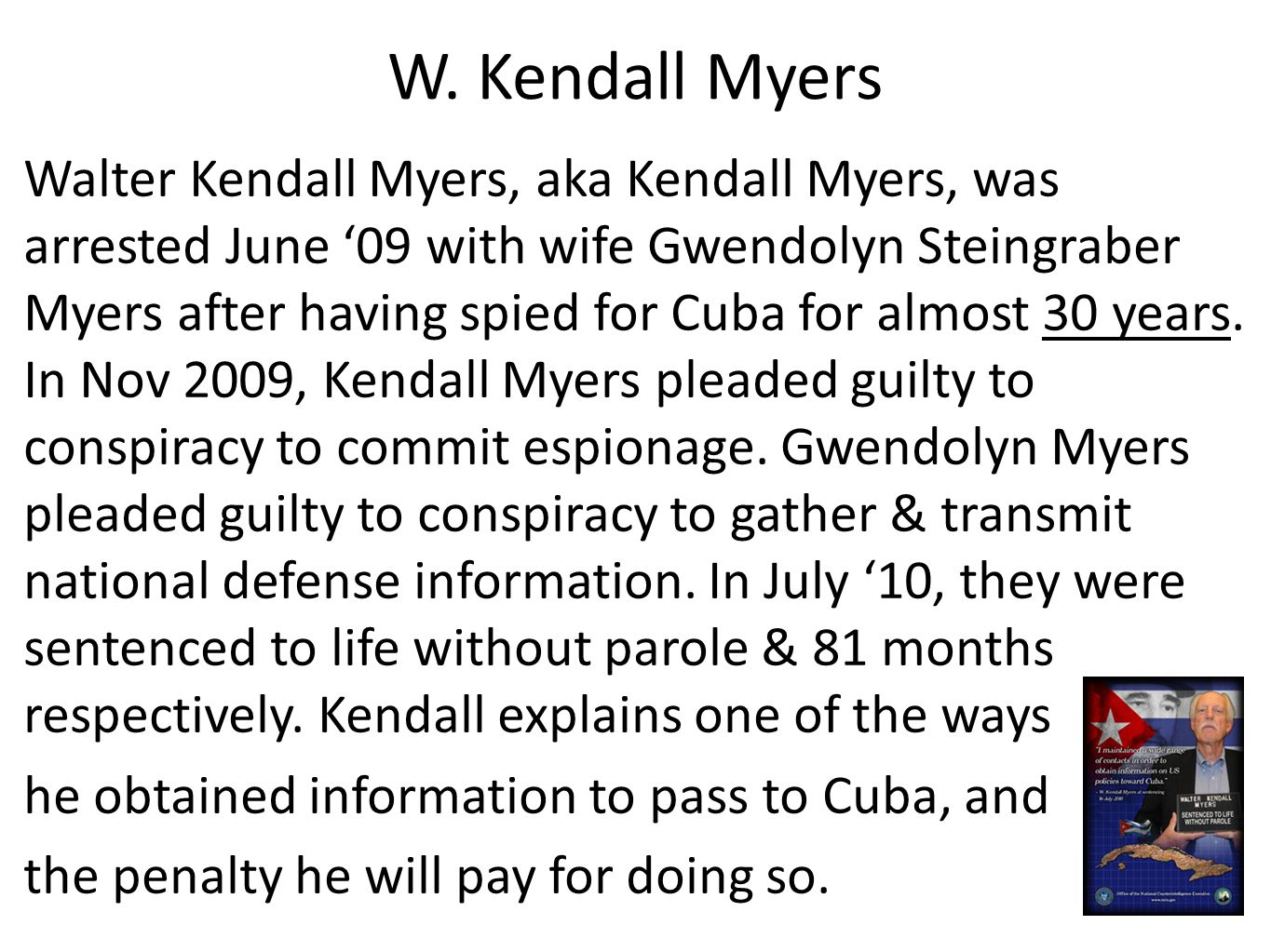 W. Kendall Myers Walter Kendall Myers, aka Kendall Myers, was arrested June '09 with wife Gwendolyn Steingraber Myers after having spied for Cuba for