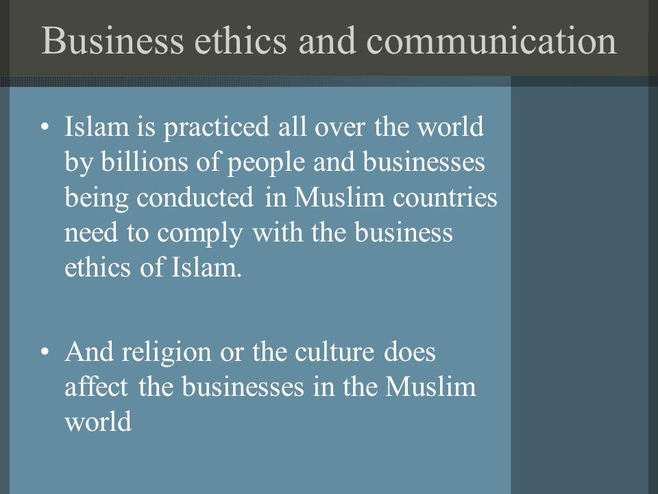 Business ethics and communication Islam is practiced all over the world by billions of people and businesses being conducted in Muslim countries need to comply with the business ethics of Islam.