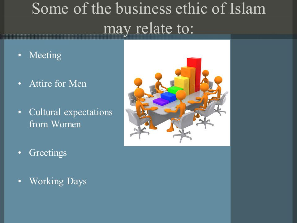 Some of the business ethic of Islam may relate to: Meeting Attire for Men Cultural expectations from Women Greetings Working Days