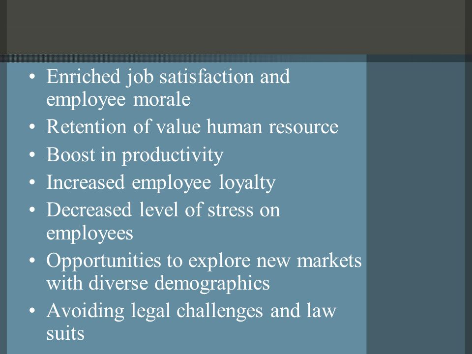 Enriched job satisfaction and employee morale Retention of value human resource Boost in productivity Increased employee loyalty Decreased level of stress on employees Opportunities to explore new markets with diverse demographics Avoiding legal challenges and law suits