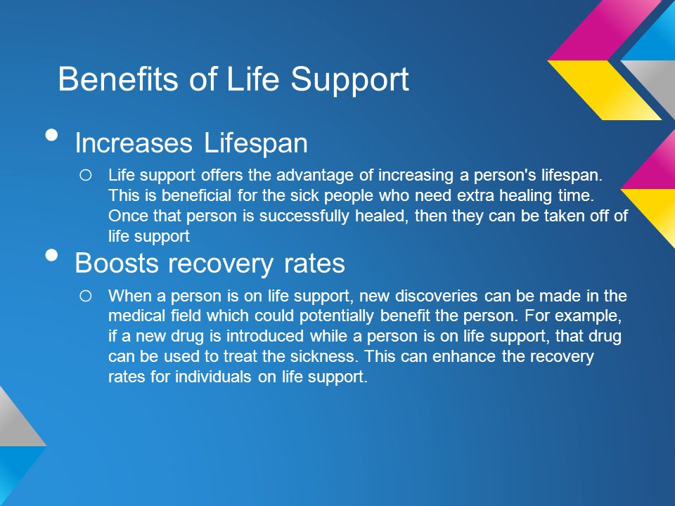 Benefits of Life Support Increases Lifespan o Life support offers the advantage of increasing a person s lifespan.