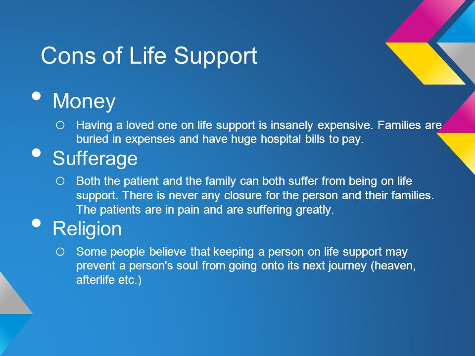 Cons of Life Support Money o Having a loved one on life support is insanely expensive.