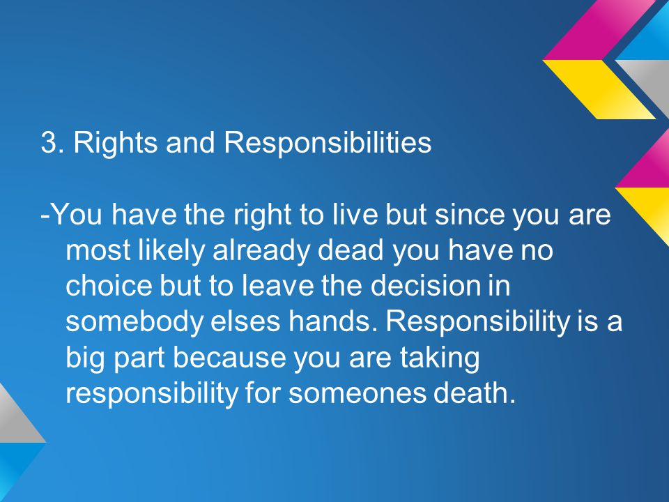 3. Rights and Responsibilities -You have the right to live but since you are most likely already dead you have no choice but to leave the decision in