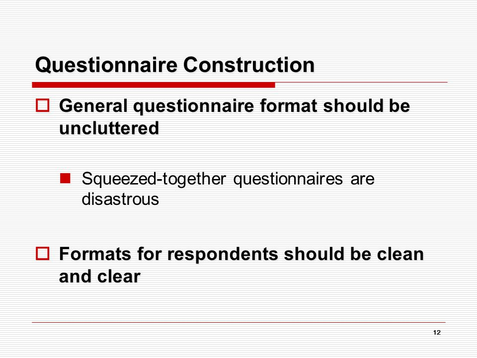 12 Questionnaire Construction  General questionnaire format should be uncluttered Squeezed-together questionnaires are disastrous  Formats for respondents should be clean and clear
