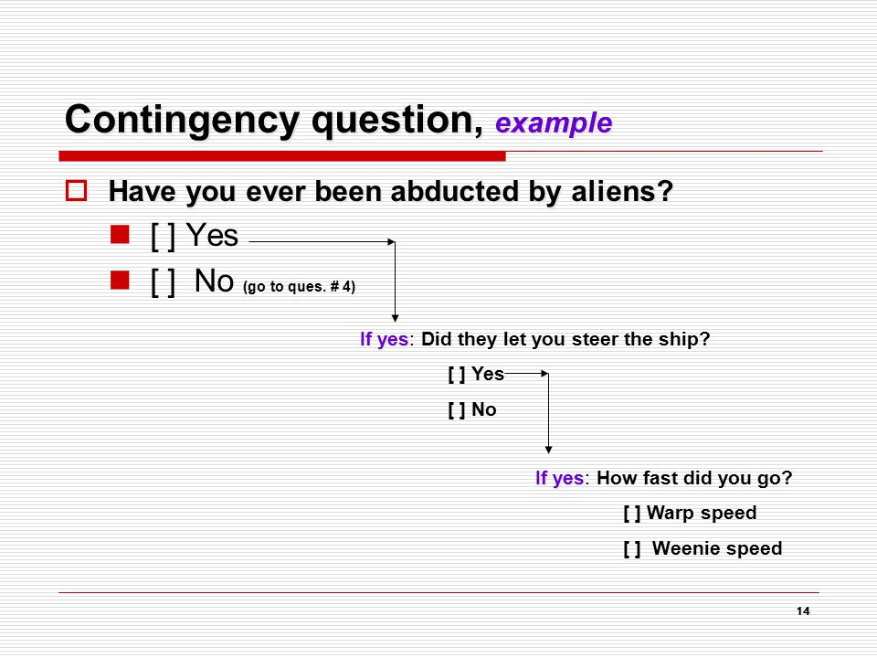 14 Contingency question, example  Have you ever been abducted by aliens? [ ] Yes [ ] No (go to ques. # 4) If yes If yes: Did they let you steer the s