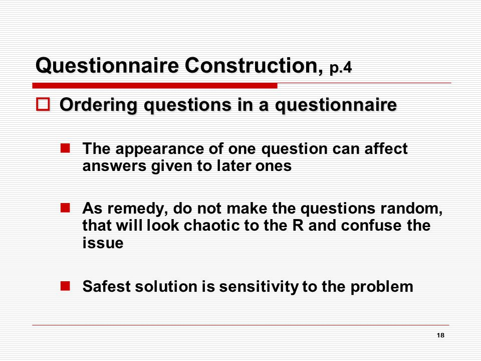 18 Questionnaire Construction, p.4  Ordering questions in a questionnaire The appearance of one question can affect answers given to later ones As remedy, do not make the questions random, that will look chaotic to the R and confuse the issue Safest solution is sensitivity to the problem