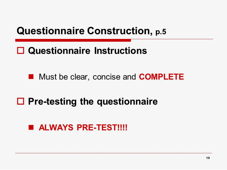 19 Questionnaire Construction, p.5  Questionnaire Instructions COMPLETE Must be clear, concise and COMPLETE  Pre-testing the questionnaire ALWAYS PRE-TEST!!!.