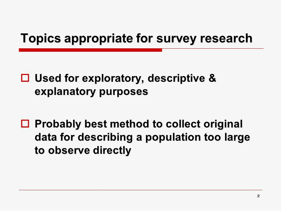 2 Topics appropriate for survey research  Used for exploratory, descriptive & explanatory purposes  Probably best method to collect original data for describing a population too large to observe directly