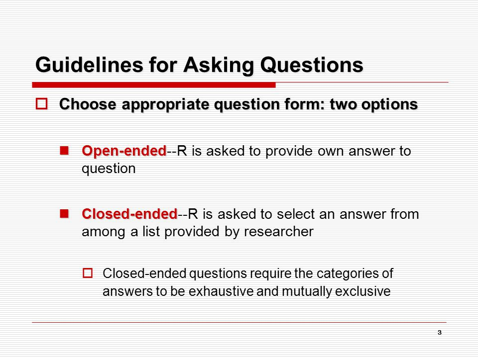 3 Guidelines for Asking Questions  Choose appropriate question form: two options Open-ended Open-ended--R is asked to provide own answer to question