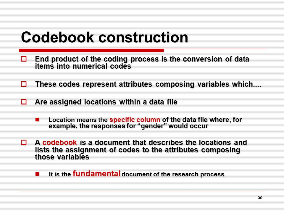 30 Codebook construction  End product of the coding process is the conversion of data items into numerical codes  These codes represent attributes composing variables which....