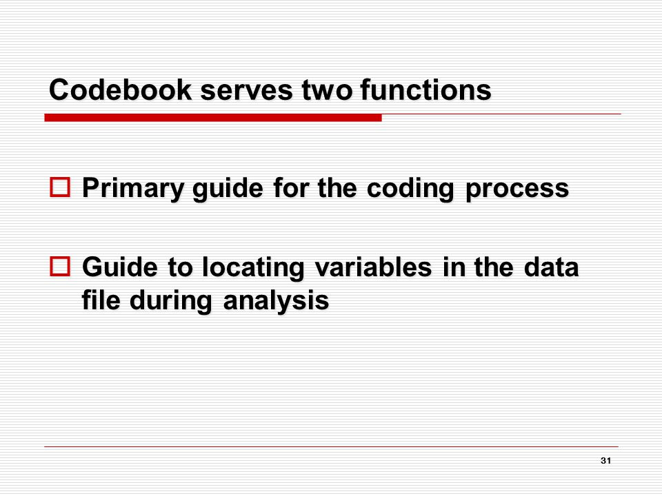 31 Codebook serves two functions  Primary guide for the coding process  Guide to locating variables in the data file during analysis