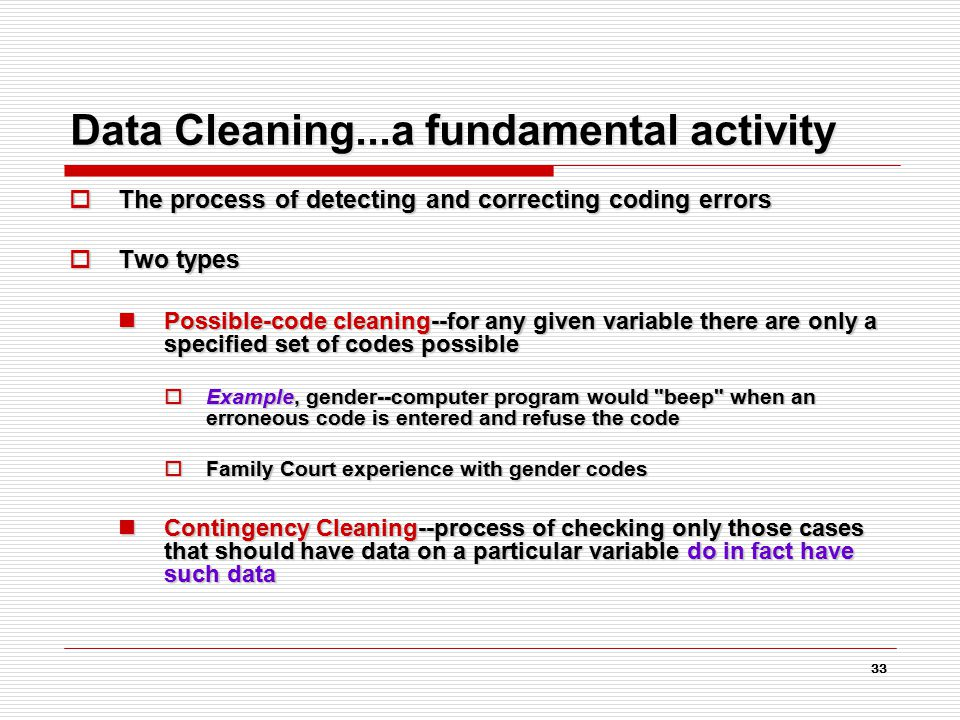33 Data Cleaning...a fundamental activity  The process of detecting and correcting coding errors  Two types Possible-code cleaning--for any given variable there are only a specified set of codes possible Possible-code cleaning--for any given variable there are only a specified set of codes possible  Example, gender--computer program would beep when an erroneous code is entered and refuse the code  Family Court experience with gender codes Contingency Cleaning--process of checking only those cases that should have data on a particular variable do in fact have such data Contingency Cleaning--process of checking only those cases that should have data on a particular variable do in fact have such data