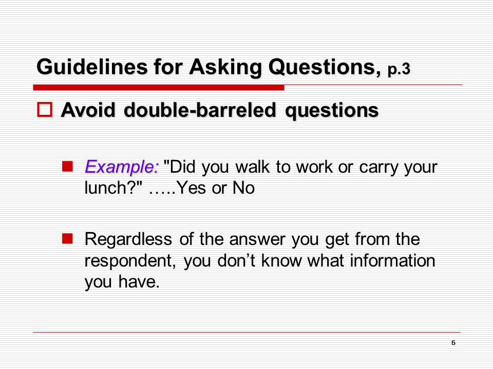 5 Guidelines for Asking Questions, p.3  Avoid double-barreled questions Example: Example: Did you walk to work or carry your lunch? …..Yes or No Regardless of the answer you get from the respondent, you don't know what information you have.