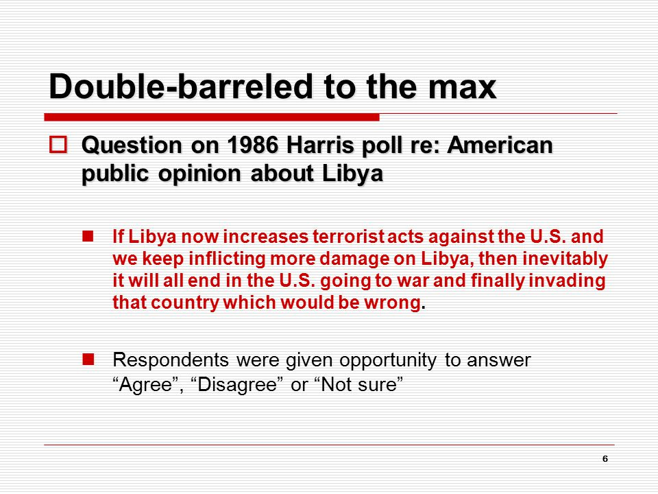 6 Double-barreled to the max  Question on 1986 Harris poll re: American public opinion about Libya If Libya now increases terrorist acts against the