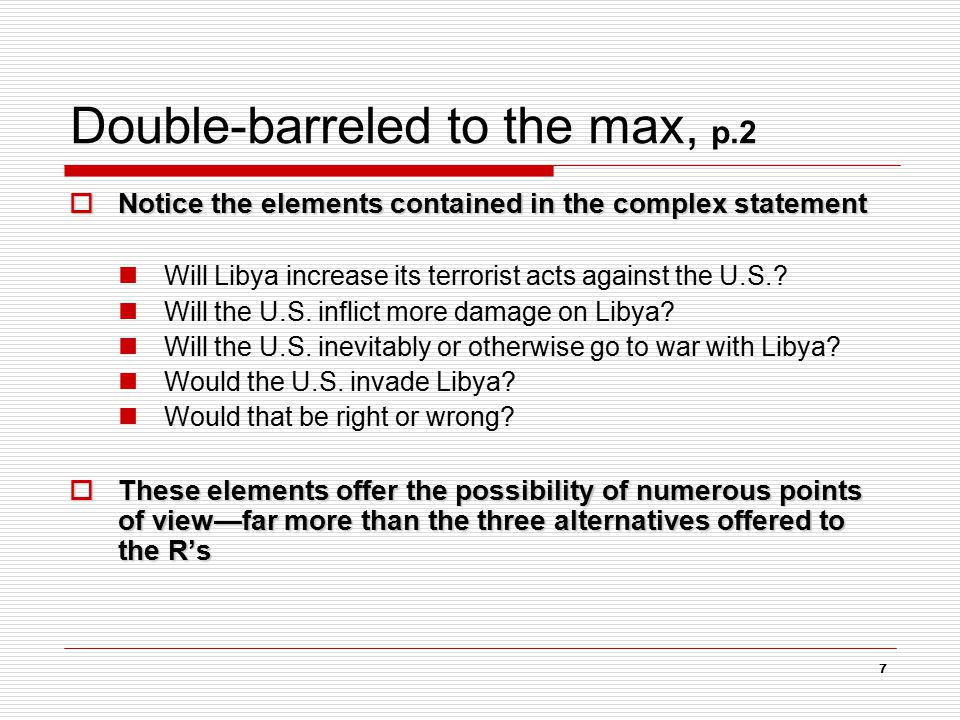 7 Double-barreled to the max, p.2  Notice the elements contained in the complex statement Will Libya increase its terrorist acts against the U.S.? Wi