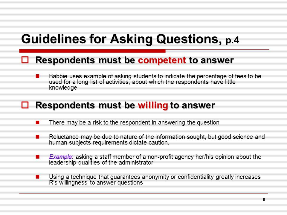 8 Guidelines for Asking Questions, p.4  Respondents must be competent to answer Babbie uses example of asking students to indicate the percentage of fees to be used for a long list of activities, about which the respondents have little knowledge  Respondents must be willing to answer There may be a risk to the respondent in answering the question Reluctance may be due to nature of the information sought, but good science and human subjects requirements dictate caution.