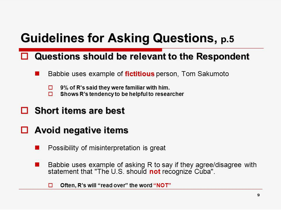 9 Guidelines for Asking Questions, p.5  Questions should be relevant to the Respondent fictitious Babbie uses example of fictitious person, Tom Sakumoto  9% of R s said they were familiar with him.
