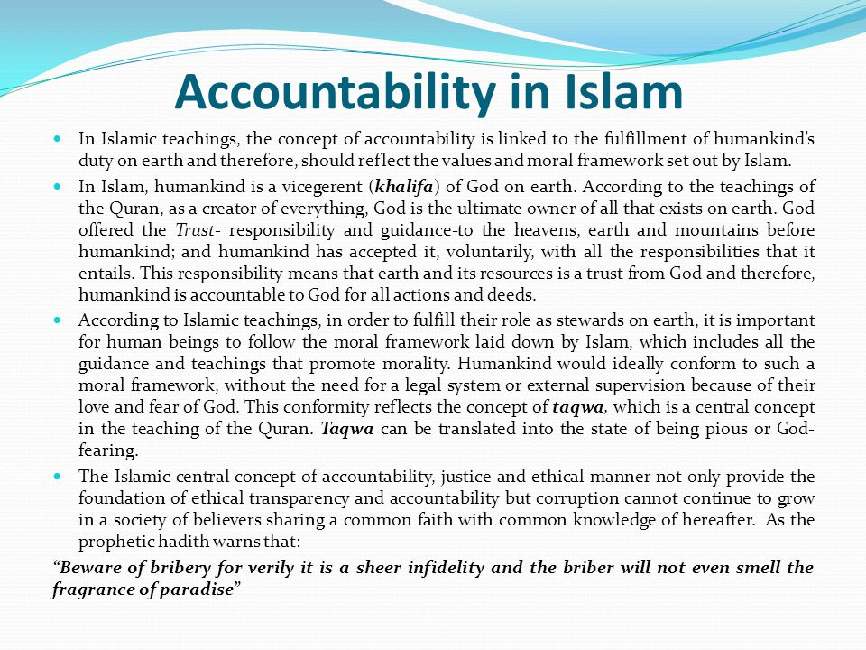 Accountability in Islam In Islamic teachings, the concept of accountability is linked to the fulfillment of humankind's duty on earth and therefore, should reflect the values and moral framework set out by Islam.