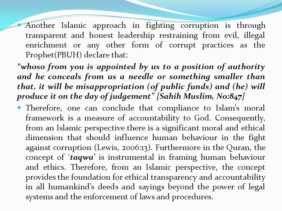 Another Islamic approach in fighting corruption is through transparent and honest leadership restraining from evil, illegal enrichment or any other form of corrupt practices as the Prophet(PBUH) declare that: whoso from you is appointed by us to a position of authority and he conceals from us a needle or something smaller than that, it will be misappropriation (of public funds) and (he) will produce it on the day of judgement [Sahih Muslim, No:847] Therefore, one can conclude that compliance to Islam's moral framework is a measure of accountability to God.