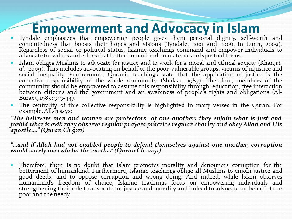 Empowerment and Advocacy in Islam Tyndale emphasizes that empowering people gives them personal dignity, self-worth and contentedness that boosts their hopes and visions (Tyndale, 2001 and 2006, in Lunn, 2009).
