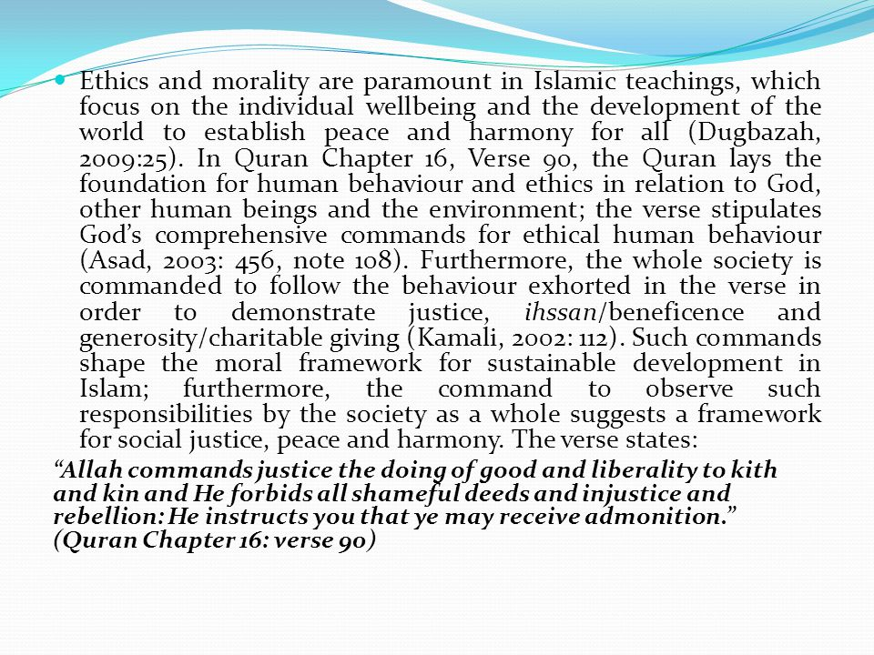 Ethics and morality are paramount in Islamic teachings, which focus on the individual wellbeing and the development of the world to establish peace and harmony for all (Dugbazah, 2009:25).