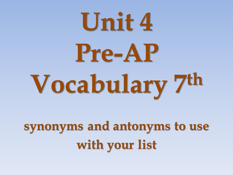 Unit 4 Pre-AP Vocabulary 7 th synonyms and antonyms to use with your list