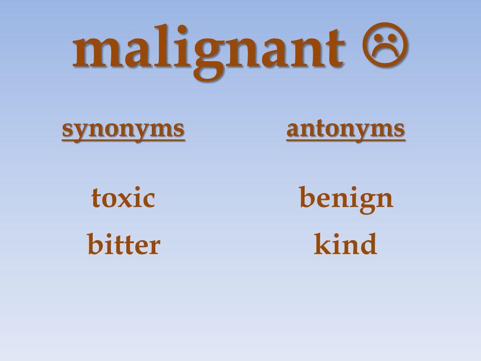 malignant  synonymsantonyms toxicbenign bitterkind
