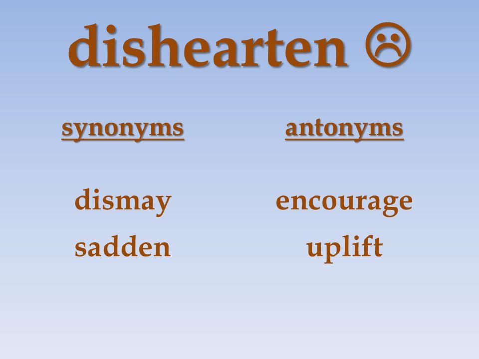dishearten  synonymsantonyms dismayencourage saddenuplift