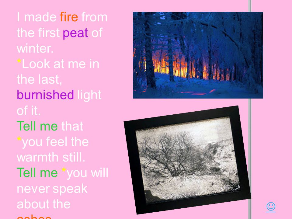 I made fire from the first peat of winter. *Look at me in the last, burnished light of it.