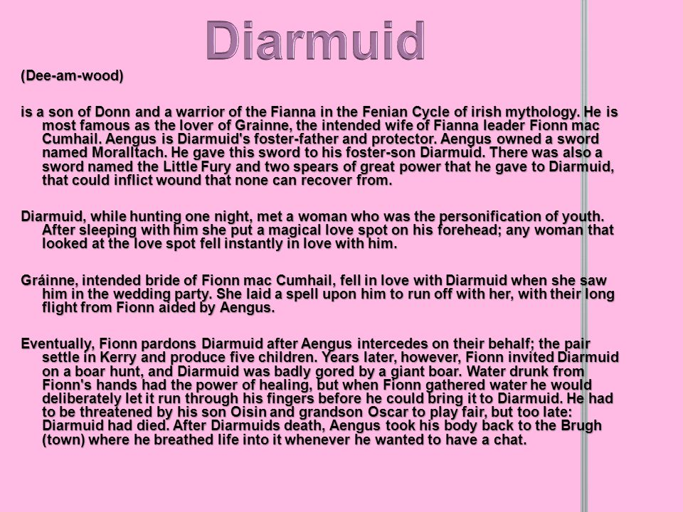 (Dee-am-wood) is a son of Donn and a warrior of the Fianna in the Fenian Cycle of irish mythology.