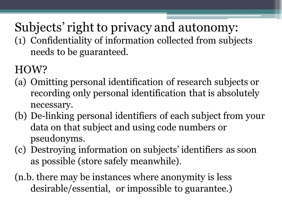 Subjects' right to privacy and autonomy: (1)Confidentiality of information collected from subjects needs to be guaranteed. HOW? (a)Omitting personal i