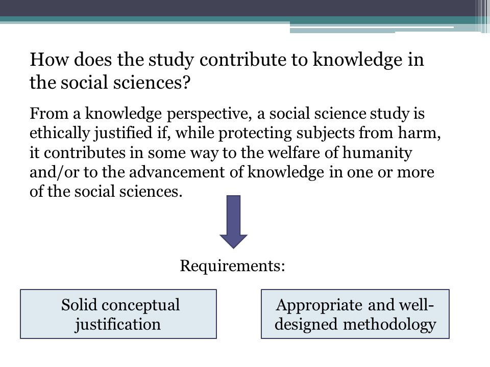 How does the study contribute to knowledge in the social sciences? From a knowledge perspective, a social science study is ethically justified if, whi