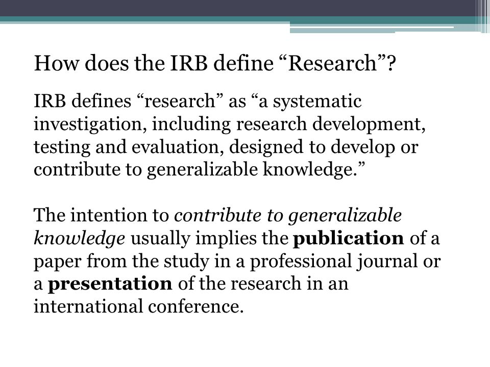 "How does the IRB define ""Research""? IRB defines ""research"" as ""a systematic investigation, including research development, testing and evaluation, des"