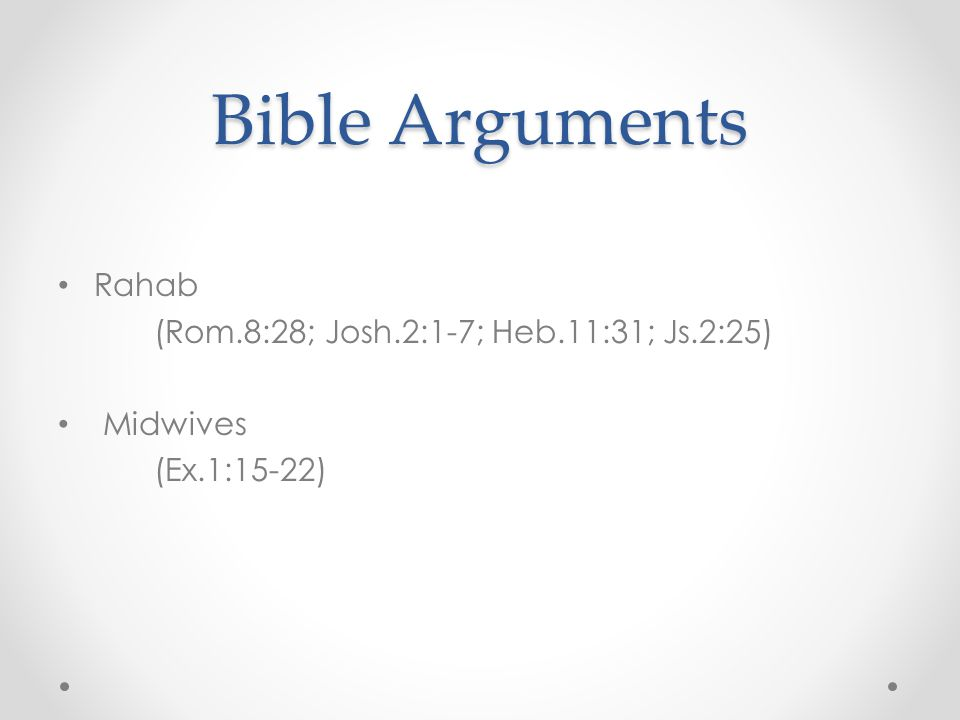 Bible Arguments Rahab (Rom.8:28; Josh.2:1-7; Heb.11:31; Js.2:25) Midwives (Ex.1:15-22)