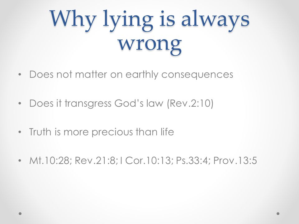 Why lying is always wrong Does not matter on earthly consequences Does it transgress God's law (Rev.2:10) Truth is more precious than life Mt.10:28; Rev.21:8; I Cor.10:13; Ps.33:4; Prov.13:5