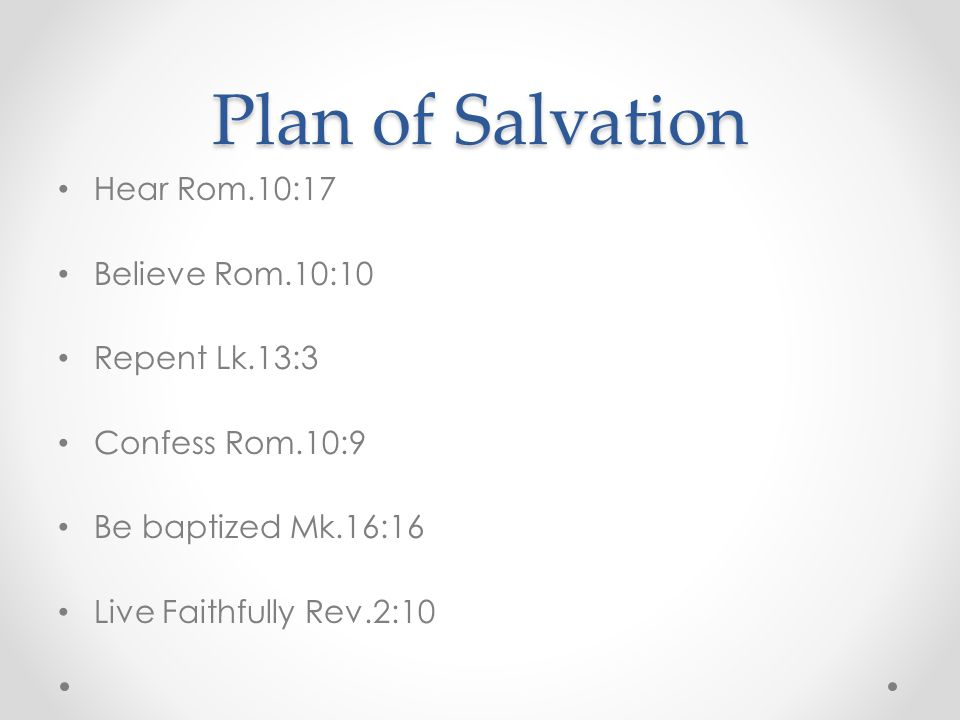Plan of Salvation Hear Rom.10:17 Believe Rom.10:10 Repent Lk.13:3 Confess Rom.10:9 Be baptized Mk.16:16 Live Faithfully Rev.2:10