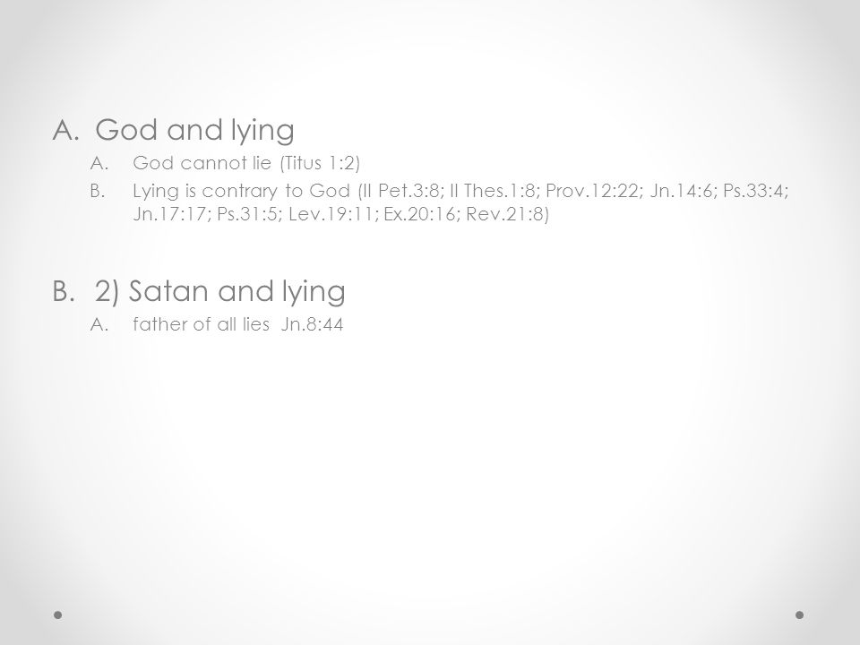 A.God and lying A.God cannot lie (Titus 1:2) B.Lying is contrary to God (II Pet.3:8; II Thes.1:8; Prov.12:22; Jn.14:6; Ps.33:4; Jn.17:17; Ps.31:5; Lev.19:11; Ex.20:16; Rev.21:8) B.2) Satan and lying A.father of all lies Jn.8:44