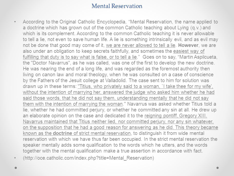 Mental Reservation According to the Original Catholic Encyclopedia, Mental Reservation, the name applied to a doctrine which has grown out of the common Catholic teaching about Lying (q.v.) and which is its complement.