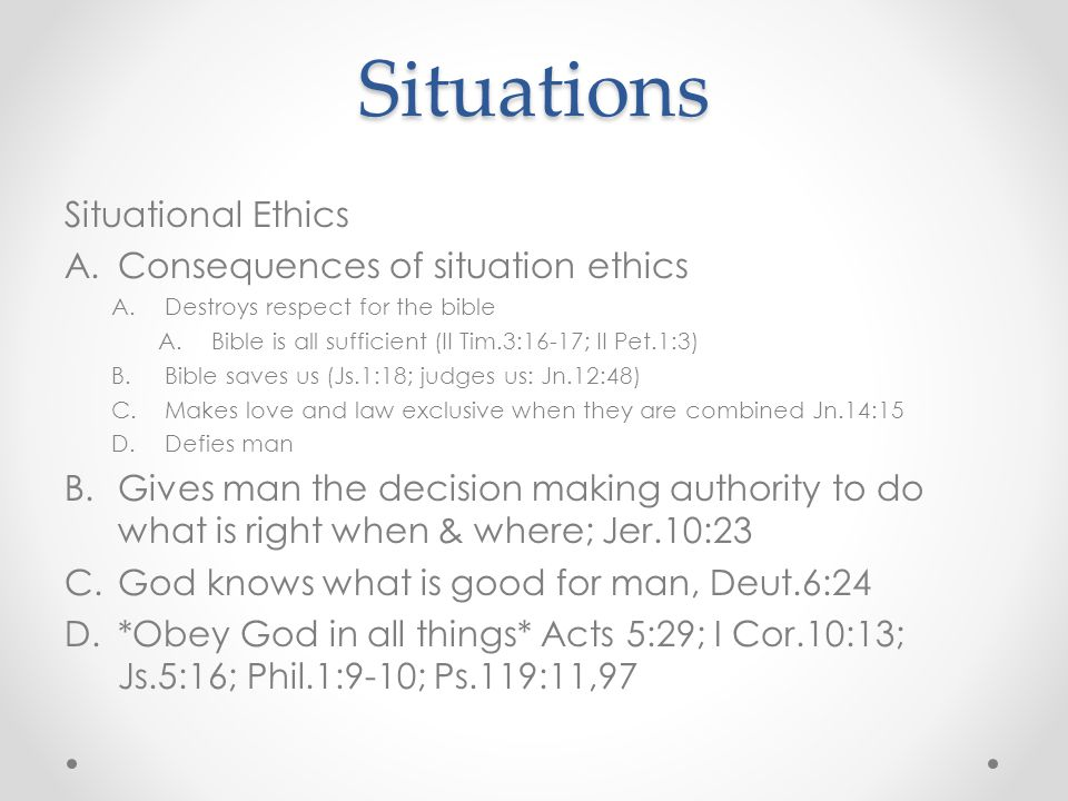 Situations Situational Ethics A.Consequences of situation ethics A.Destroys respect for the bible A.Bible is all sufficient (II Tim.3:16-17; II Pet.1:3) B.Bible saves us (Js.1:18; judges us: Jn.12:48) C.Makes love and law exclusive when they are combined Jn.14:15 D.Defies man B.Gives man the decision making authority to do what is right when & where; Jer.10:23 C.God knows what is good for man, Deut.6:24 D.*Obey God in all things* Acts 5:29; I Cor.10:13; Js.5:16; Phil.1:9-10; Ps.119:11,97