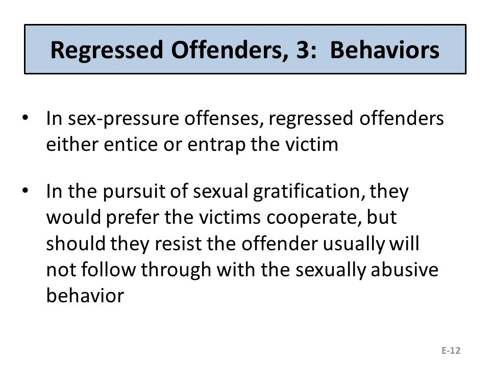 Regressed Offenders, 3: Behaviors In sex-pressure offenses, regressed offenders either entice or entrap the victim In the pursuit of sexual gratification, they would prefer the victims cooperate, but should they resist the offender usually will not follow through with the sexually abusive behavior E-12
