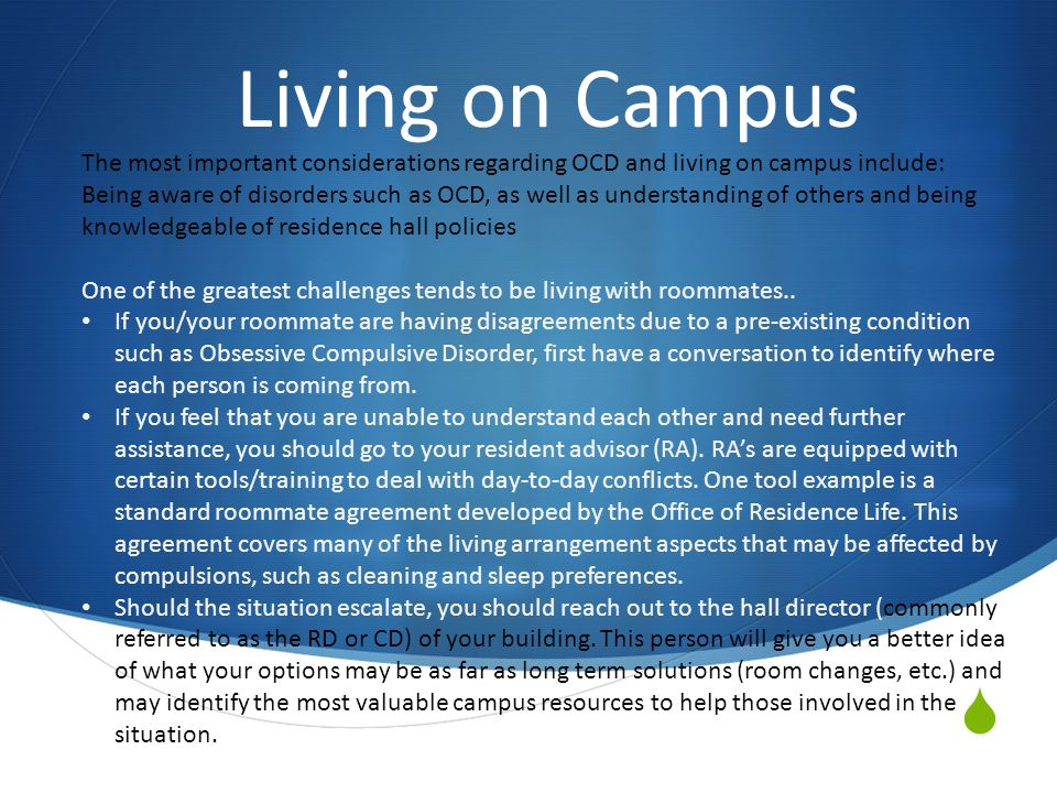  Living on Campus The most important considerations regarding OCD and living on campus include: Being aware of disorders such as OCD, as well as understanding of others and being knowledgeable of residence hall policies One of the greatest challenges tends to be living with roommates..