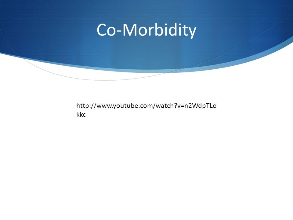 Co-Morbidity http://www.youtube.com/watch?v=n2WdpTLo kkc